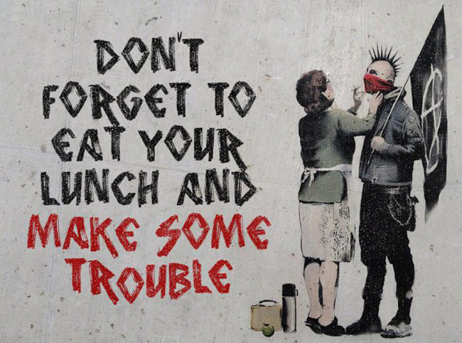 Don't forget to eat your lunch and make some trouble by Banksy