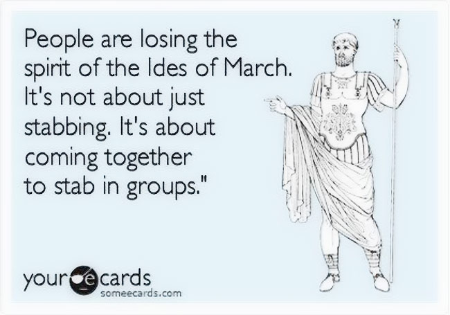 People are losing the spirit of the Ides of March. It's not about just stabbing. It's about coming together to stab in groups.